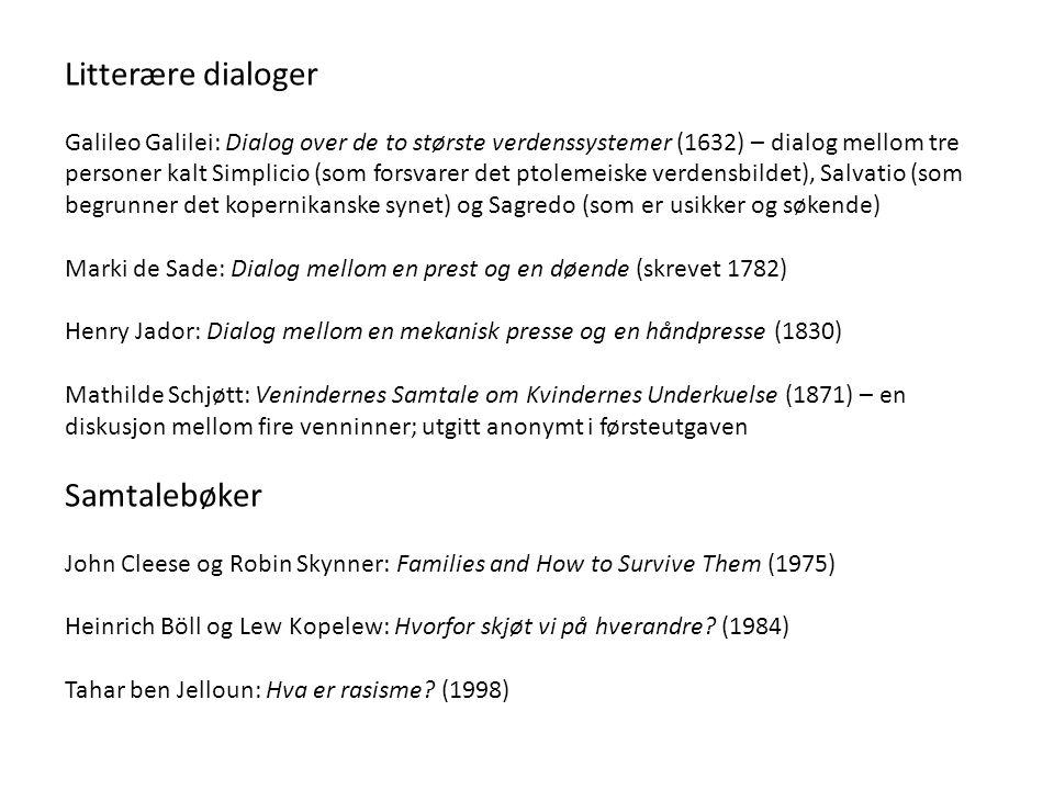 Litterære dialoger Galileo Galilei: Dialog over de to største verdenssystemer (1632) – dialog mellom tre personer kalt Simplicio (som forsvarer det ptolemeiske verdensbildet), Salvatio (som begrunner det kopernikanske synet) og Sagredo (som er usikker og søkende) Marki de Sade: Dialog mellom en prest og en døende (skrevet 1782) Henry Jador: Dialog mellom en mekanisk presse og en håndpresse (1830) Mathilde Schjøtt: Venindernes Samtale om Kvindernes Underkuelse (1871) – en diskusjon mellom fire venninner; utgitt anonymt i førsteutgaven Samtalebøker John Cleese og Robin Skynner: Families and How to Survive Them (1975) Heinrich Böll og Lew Kopelew: Hvorfor skjøt vi på hverandre.
