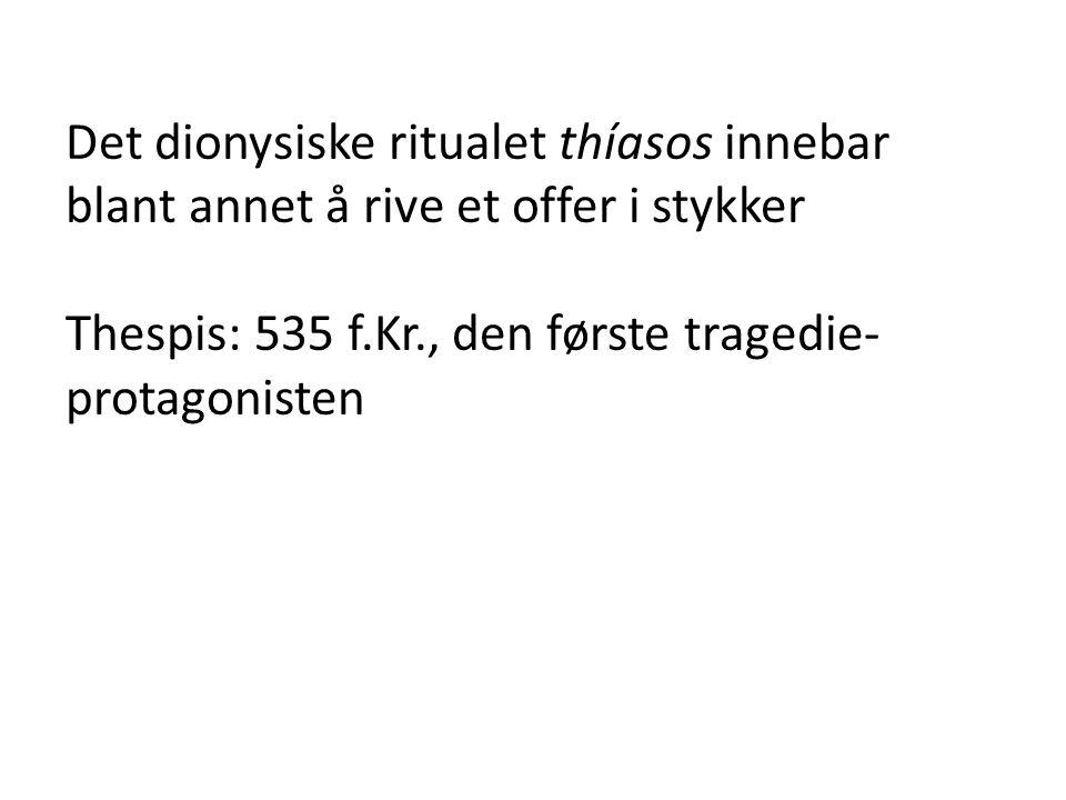 Det dionysiske ritualet thíasos innebar blant annet å rive et offer i stykker Thespis: 535 f.Kr., den første tragedie- protagonisten