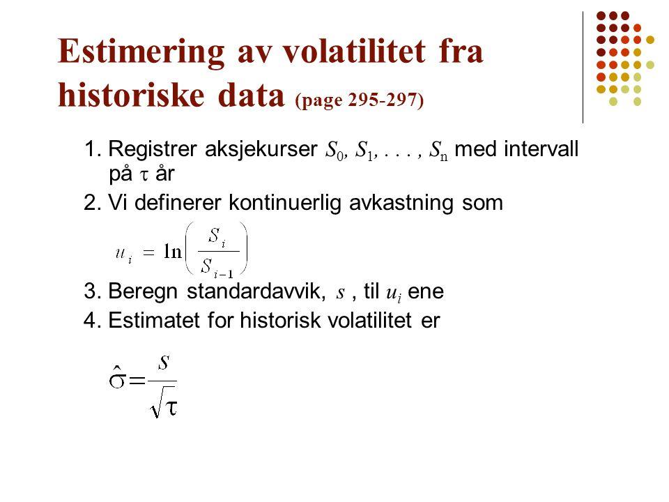 Estimering av volatilitet fra historiske data (page 295-297) 1. Registrer aksjekurser S 0, S 1,..., S n med intervall på  år 2. Vi definerer kontinue