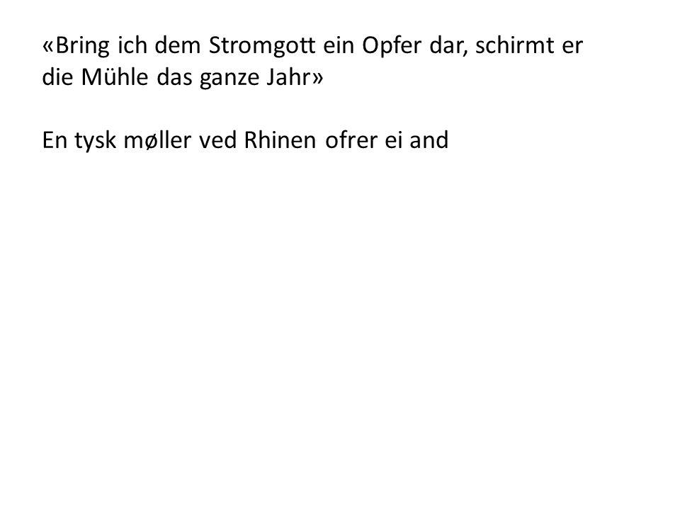 «Bring ich dem Stromgott ein Opfer dar, schirmt er die Mühle das ganze Jahr» En tysk møller ved Rhinen ofrer ei and