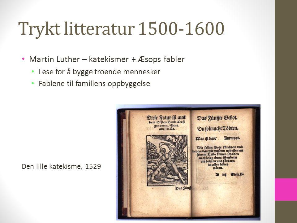 Trykt litteratur 1500-1600 Martin Luther – katekismer + Æsops fabler Lese for å bygge troende mennesker Fablene til familiens oppbyggelse Den lille ka