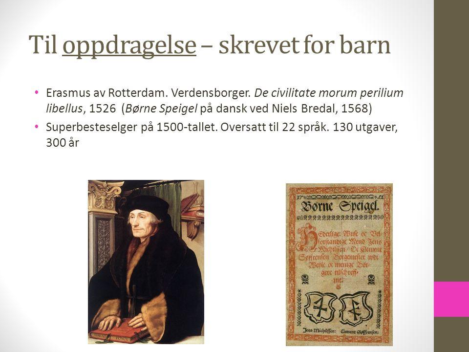 Til oppdragelse – skrevet for barn Erasmus av Rotterdam. Verdensborger. De civilitate morum perilium libellus, 1526 (Børne Speigel på dansk ved Niels