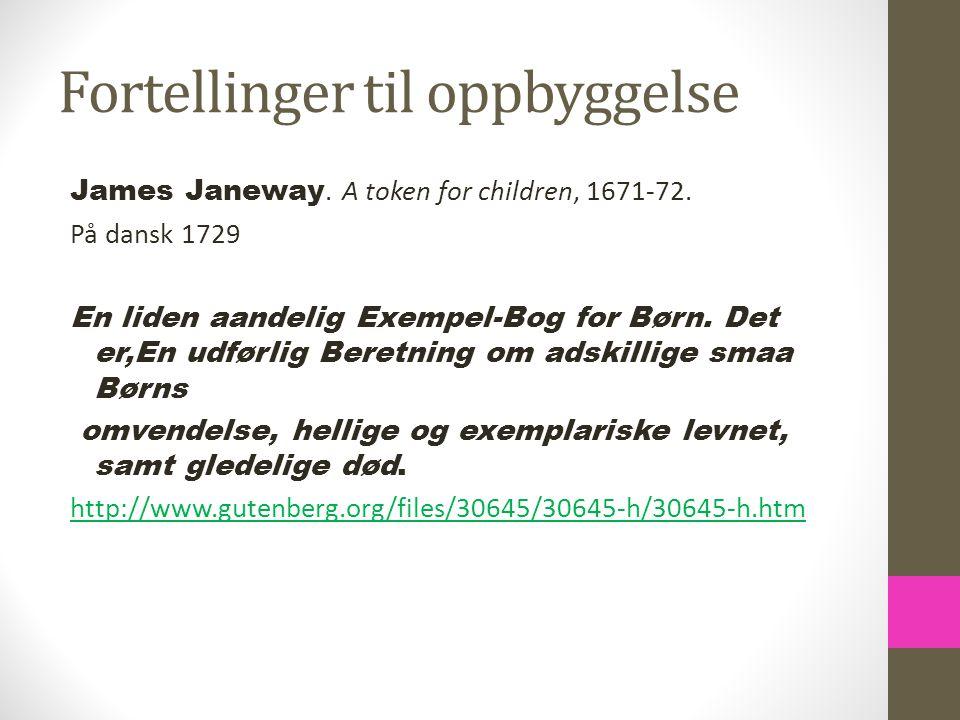 Fortellinger til oppbyggelse James Janeway. A token for children, 1671-72. På dansk 1729 En liden aandelig Exempel-Bog for Børn. Det er,En udførlig Be