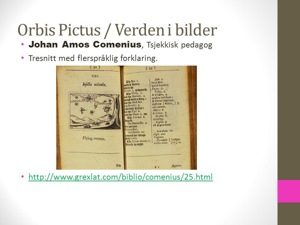 Orbis Pictus / Verden i bilder Johan Amos Comenius, Tsjekkisk pedagog Tresnitt med flerspråklig forklaring. http://www.grexlat.com/biblio/comenius/25.