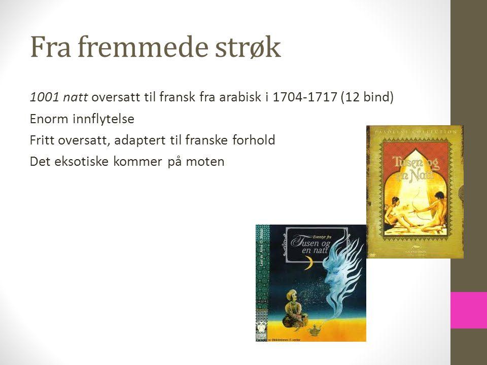 Fra fremmede strøk 1001 natt oversatt til fransk fra arabisk i 1704-1717 (12 bind) Enorm innflytelse Fritt oversatt, adaptert til franske forhold Det