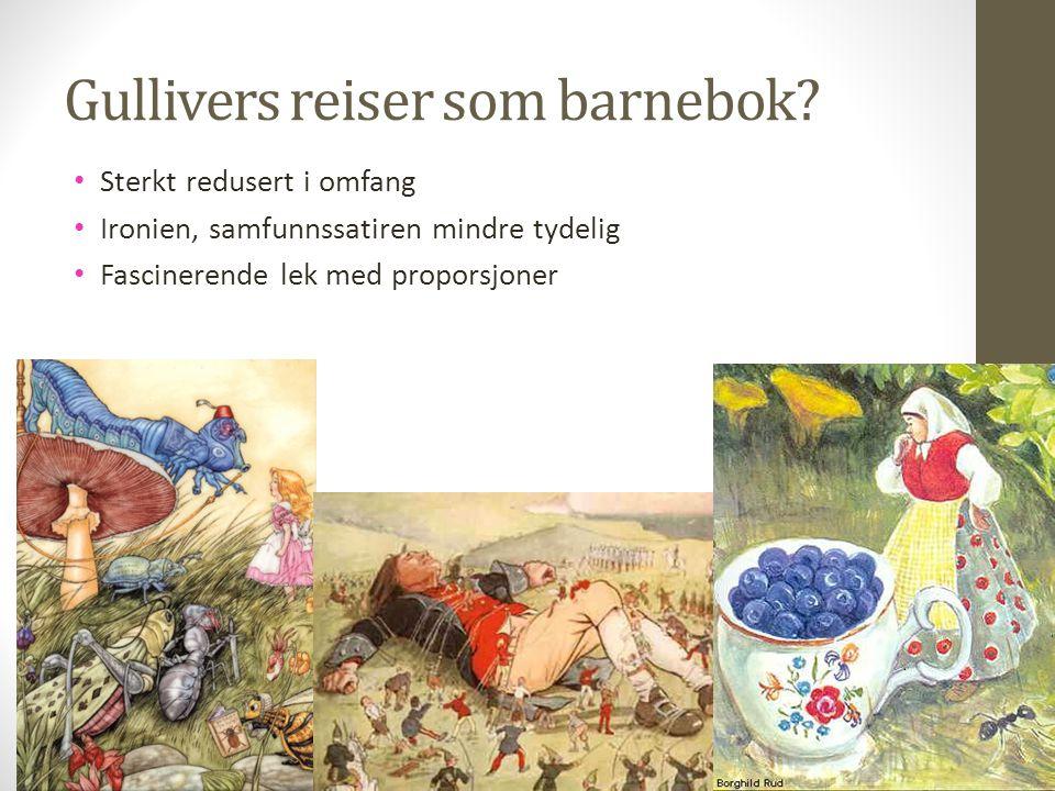 Gullivers reiser som barnebok? Sterkt redusert i omfang Ironien, samfunnssatiren mindre tydelig Fascinerende lek med proporsjoner