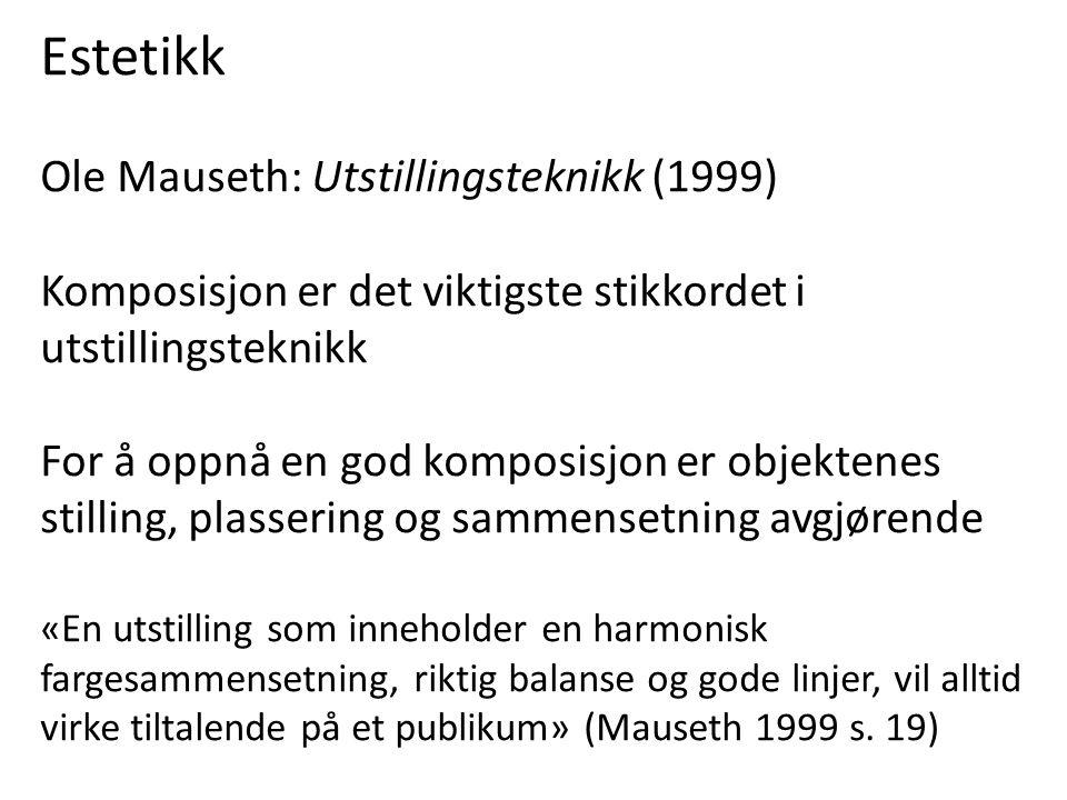 Estetikk Ole Mauseth: Utstillingsteknikk (1999) Komposisjon er det viktigste stikkordet i utstillingsteknikk For å oppnå en god komposisjon er objektenes stilling, plassering og sammensetning avgjørende «En utstilling som inneholder en harmonisk fargesammensetning, riktig balanse og gode linjer, vil alltid virke tiltalende på et publikum» (Mauseth 1999 s.