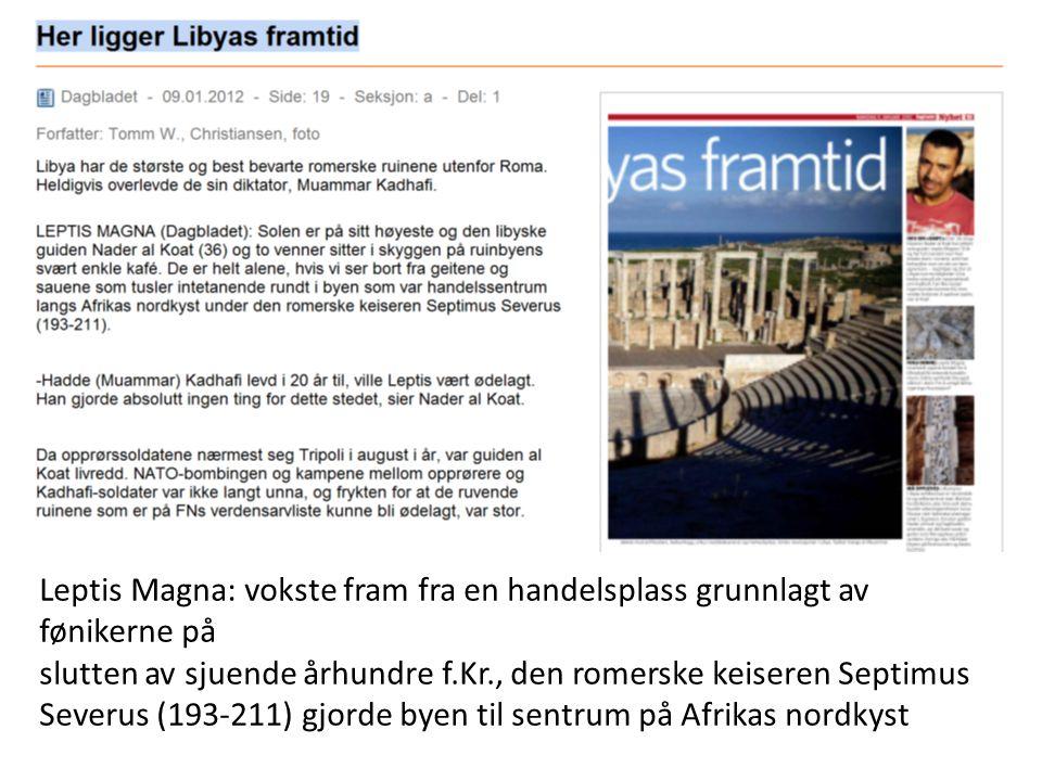 Leptis Magna: vokste fram fra en handelsplass grunnlagt av fønikerne på slutten av sjuende århundre f.Kr., den romerske keiseren Septimus Severus (193-211) gjorde byen til sentrum på Afrikas nordkyst