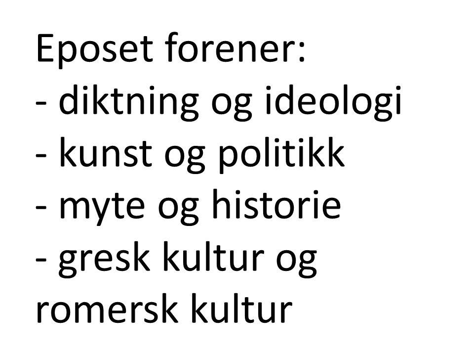 Eposet forener: - diktning og ideologi - kunst og politikk - myte og historie - gresk kultur og romersk kultur