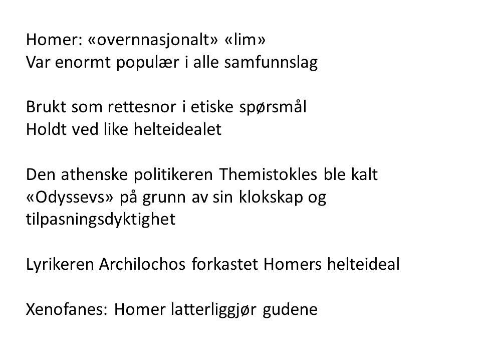 Homer: «overnnasjonalt» «lim» Var enormt populær i alle samfunnslag Brukt som rettesnor i etiske spørsmål Holdt ved like helteidealet Den athenske politikeren Themistokles ble kalt «Odyssevs» på grunn av sin klokskap og tilpasningsdyktighet Lyrikeren Archilochos forkastet Homers helteideal Xenofanes: Homer latterliggjør gudene