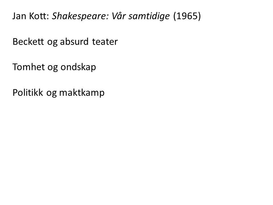 Jan Kott: Shakespeare: Vår samtidige (1965) Beckett og absurd teater Tomhet og ondskap Politikk og maktkamp