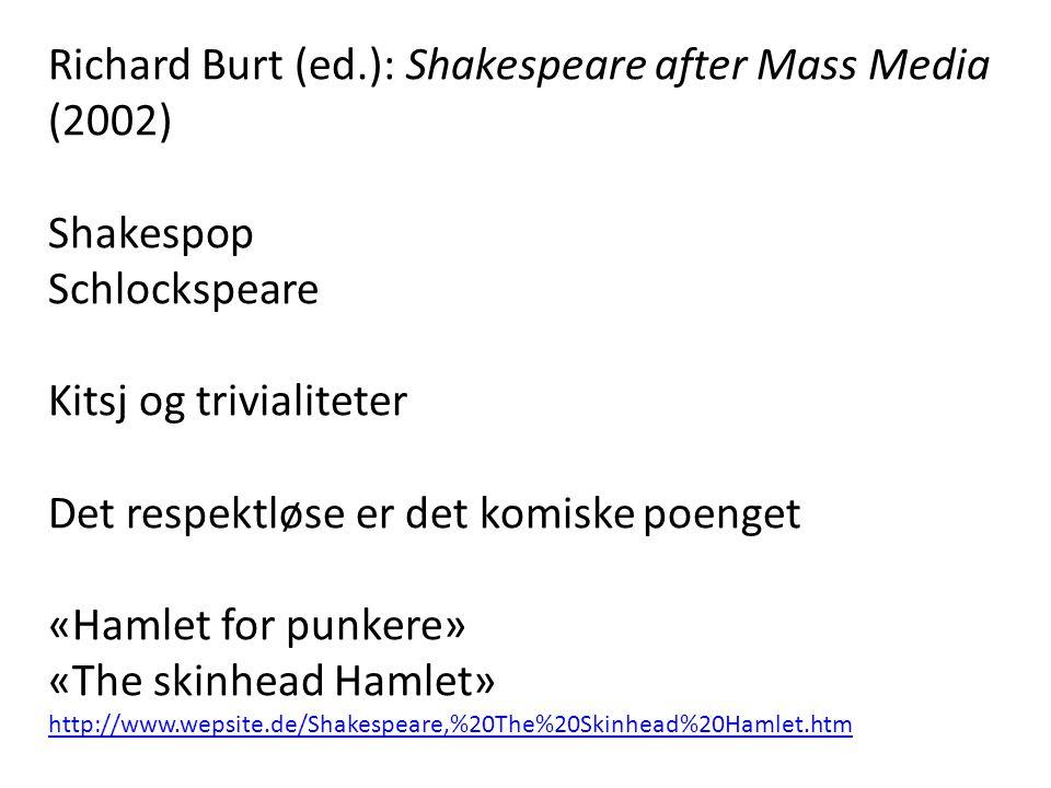 Richard Burt (ed.): Shakespeare after Mass Media (2002) Shakespop Schlockspeare Kitsj og trivialiteter Det respektløse er det komiske poenget «Hamlet for punkere» «The skinhead Hamlet» http://www.wepsite.de/Shakespeare,%20The%20Skinhead%20Hamlet.htm http://www.wepsite.de/Shakespeare,%20The%20Skinhead%20Hamlet.htm