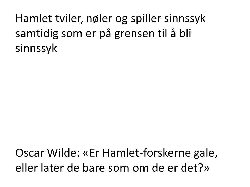 Hamlet tviler, nøler og spiller sinnssyk samtidig som er på grensen til å bli sinnssyk Oscar Wilde: «Er Hamlet-forskerne gale, eller later de bare som om de er det?»