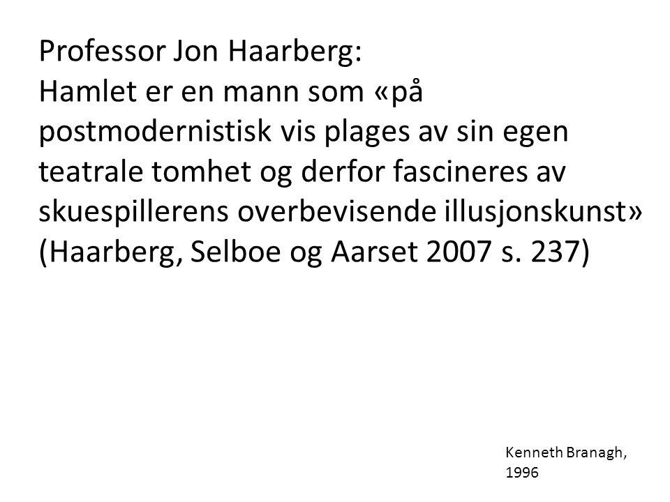 Professor Jon Haarberg: Hamlet er en mann som «på postmodernistisk vis plages av sin egen teatrale tomhet og derfor fascineres av skuespillerens overbevisende illusjonskunst» (Haarberg, Selboe og Aarset 2007 s.
