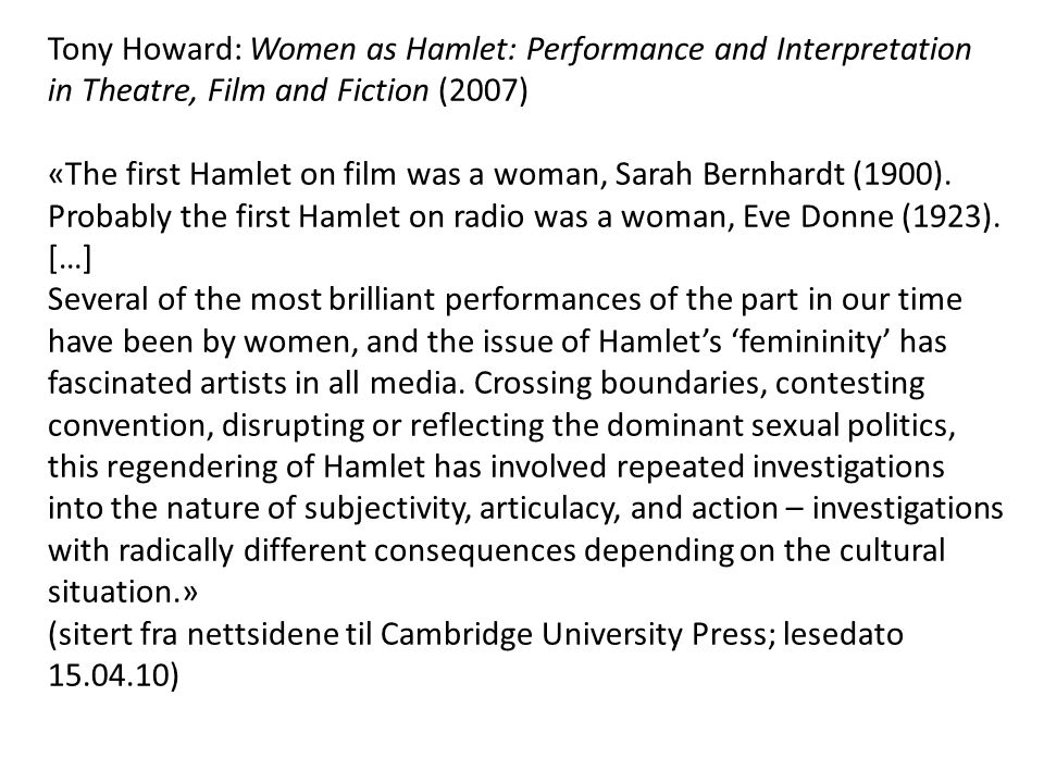 Tony Howard: Women as Hamlet: Performance and Interpretation in Theatre, Film and Fiction (2007) «The first Hamlet on film was a woman, Sarah Bernhardt (1900).