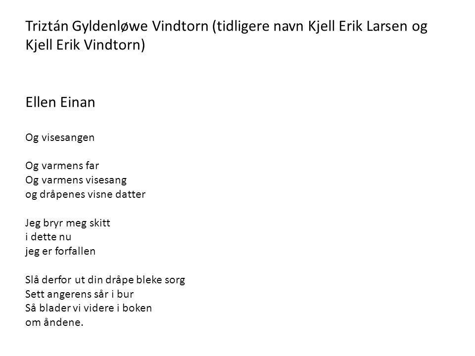 Triztán Gyldenløwe Vindtorn (tidligere navn Kjell Erik Larsen og Kjell Erik Vindtorn) Ellen Einan Og visesangen Og varmens far Og varmens visesang og