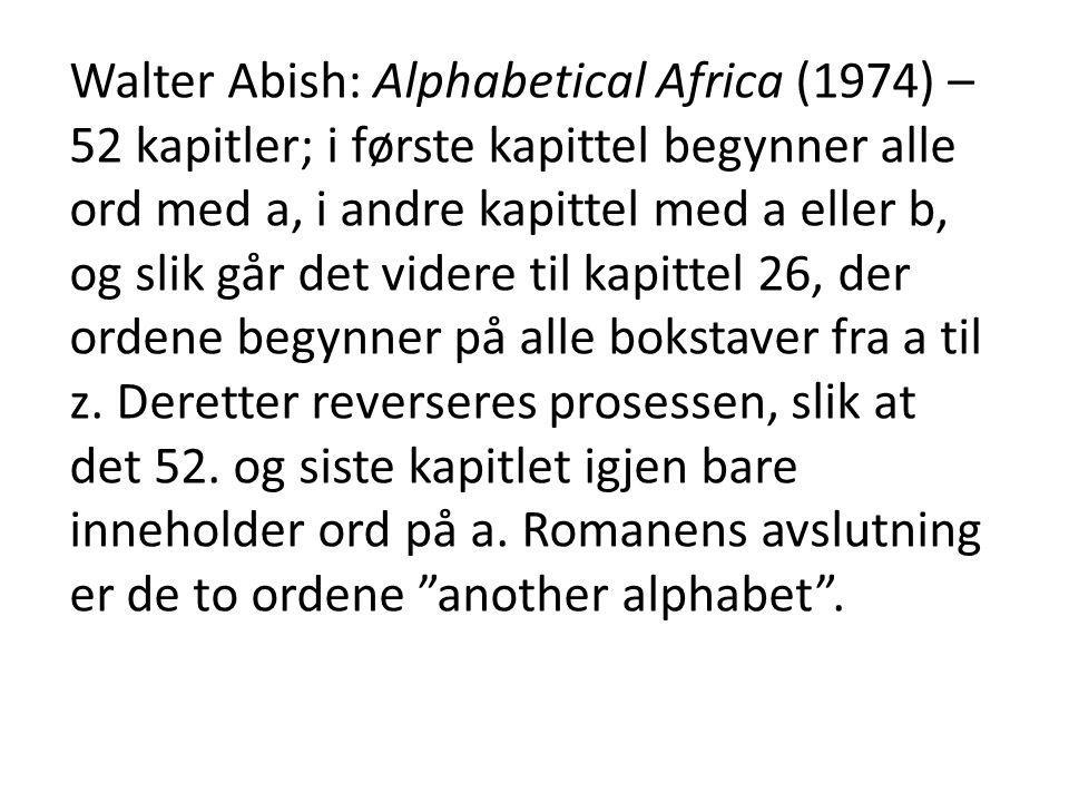 Walter Abish: Alphabetical Africa (1974) – 52 kapitler; i første kapittel begynner alle ord med a, i andre kapittel med a eller b, og slik går det vid