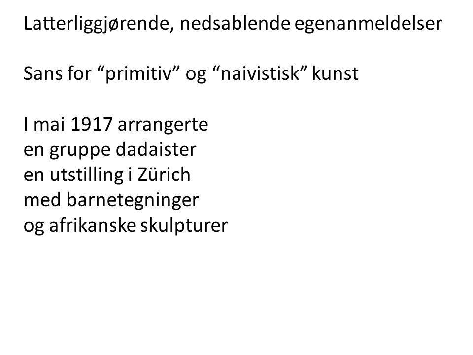 """Latterliggjørende, nedsablende egenanmeldelser Sans for """"primitiv"""" og """"naivistisk"""" kunst I mai 1917 arrangerte en gruppe dadaister en utstilling i Zür"""