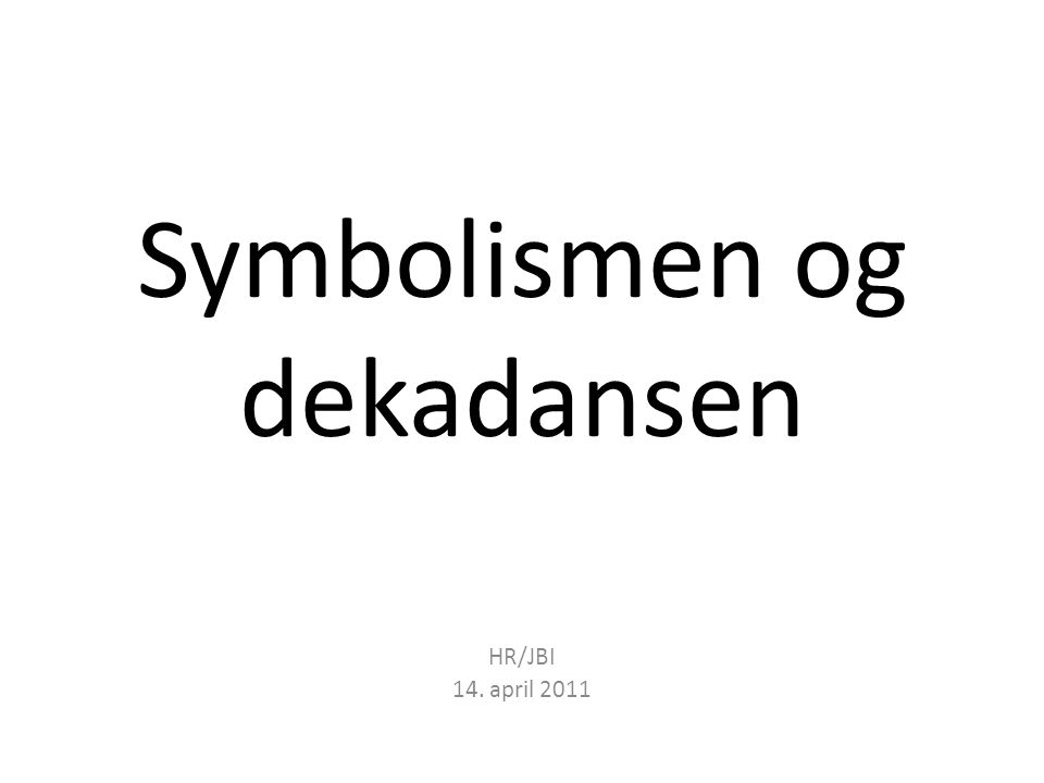 Symbolismen eller den poetiske modernismen Senromantikk eller tidlig modernisme.