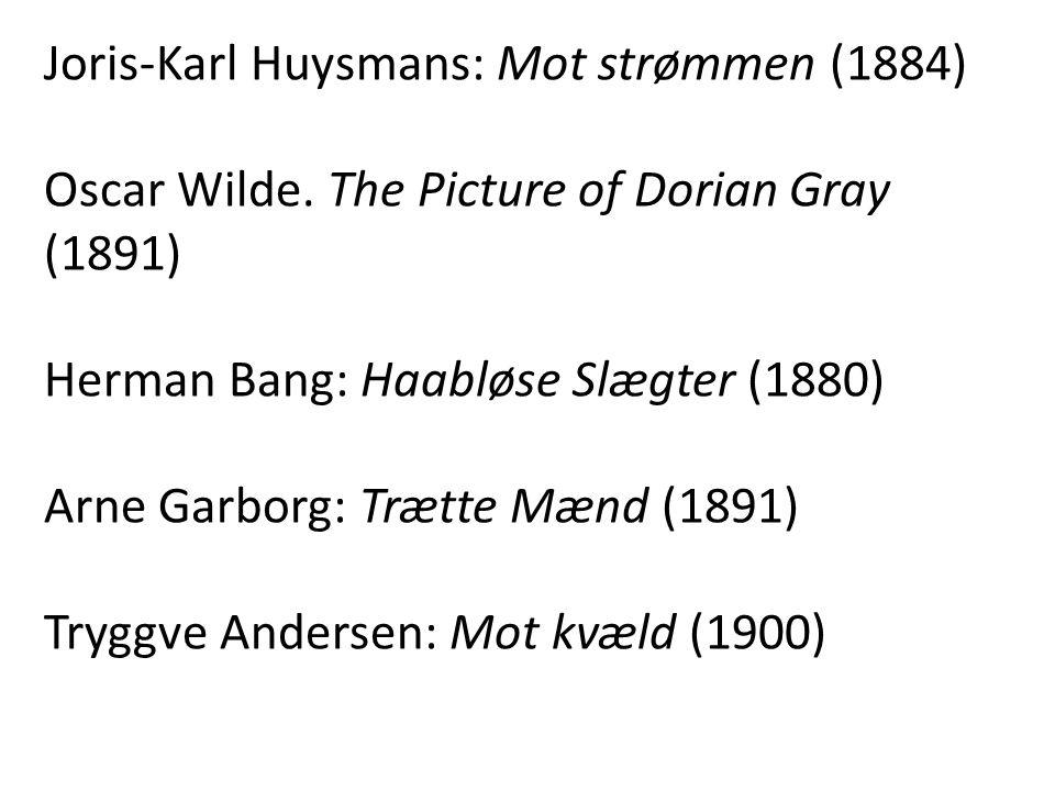 Joris-Karl Huysmans: Mot strømmen (1884) Oscar Wilde. The Picture of Dorian Gray (1891) Herman Bang: Haabløse Slægter (1880) Arne Garborg: Trætte Mænd