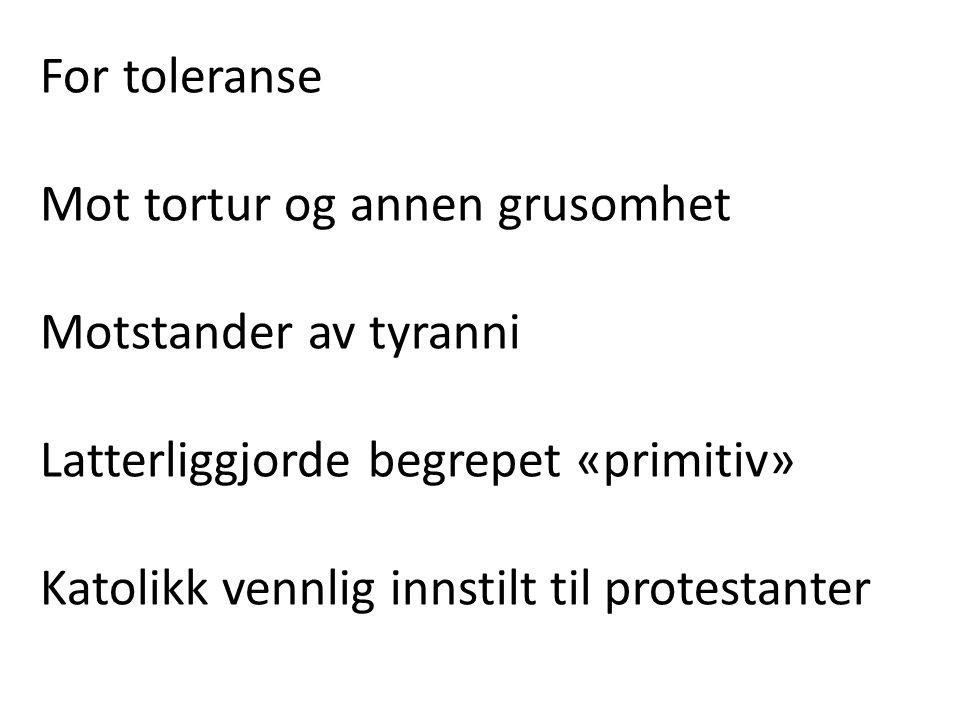 For toleranse Mot tortur og annen grusomhet Motstander av tyranni Latterliggjorde begrepet «primitiv» Katolikk vennlig innstilt til protestanter