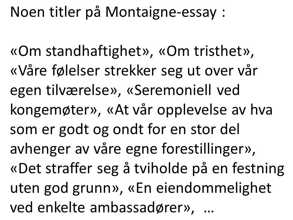 Noen titler på Montaigne-essay : «Om standhaftighet», «Om tristhet», «Våre følelser strekker seg ut over vår egen tilværelse», «Seremoniell ved kongem
