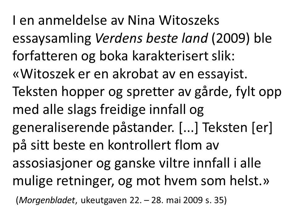 I en anmeldelse av Nina Witoszeks essaysamling Verdens beste land (2009) ble forfatteren og boka karakterisert slik: «Witoszek er en akrobat av en ess