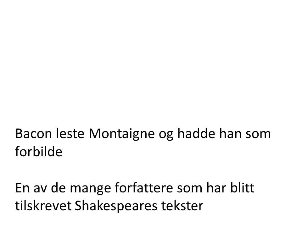 Bacon leste Montaigne og hadde han som forbilde En av de mange forfattere som har blitt tilskrevet Shakespeares tekster