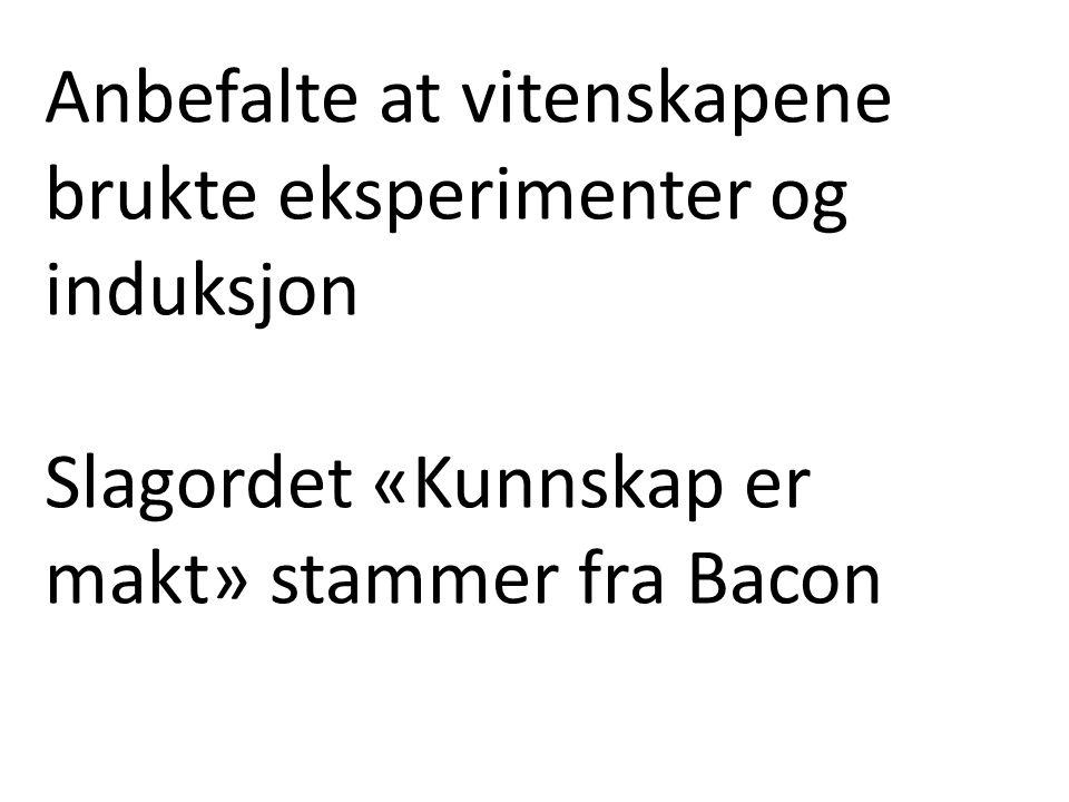 Anbefalte at vitenskapene brukte eksperimenter og induksjon Slagordet «Kunnskap er makt» stammer fra Bacon