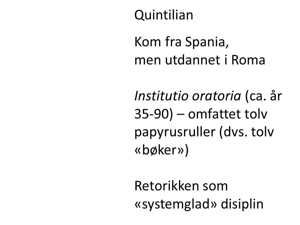 Quintilian Kom fra Spania, men utdannet i Roma Institutio oratoria (ca. år 35-90) – omfattet tolv papyrusruller (dvs. tolv «bøker») Retorikken som «sy