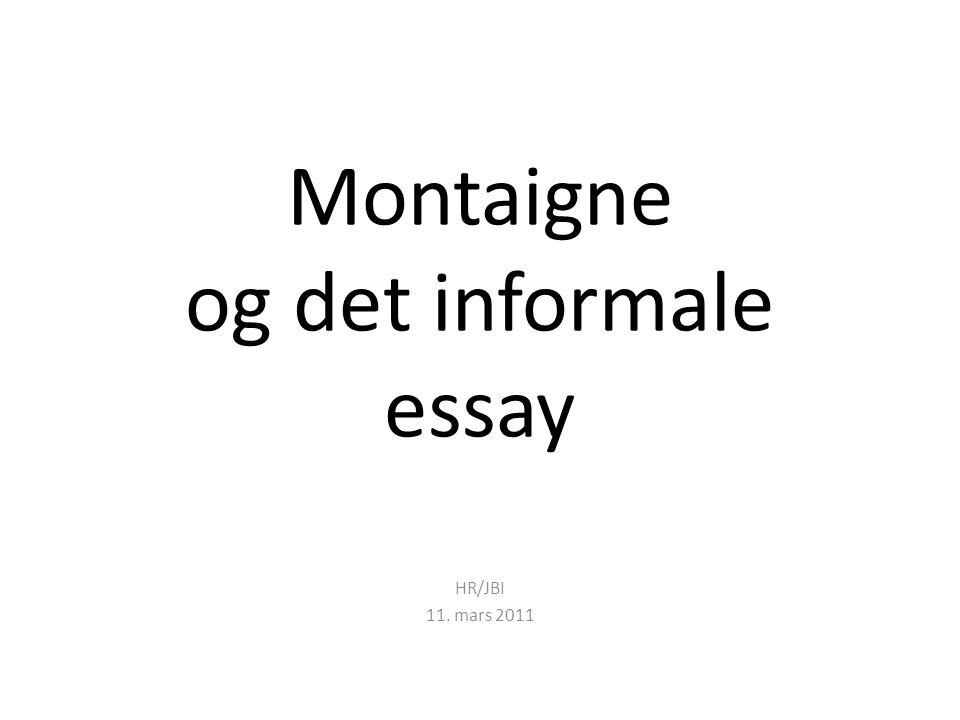 Montaigne og det informale essay HR/JBI 11. mars 2011