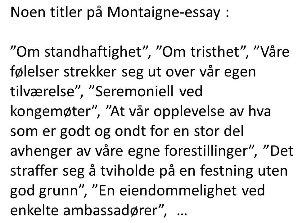 """Noen titler på Montaigne-essay : """"Om standhaftighet"""", """"Om tristhet"""", """"Våre følelser strekker seg ut over vår egen tilværelse"""", """"Seremoniell ved kongem"""