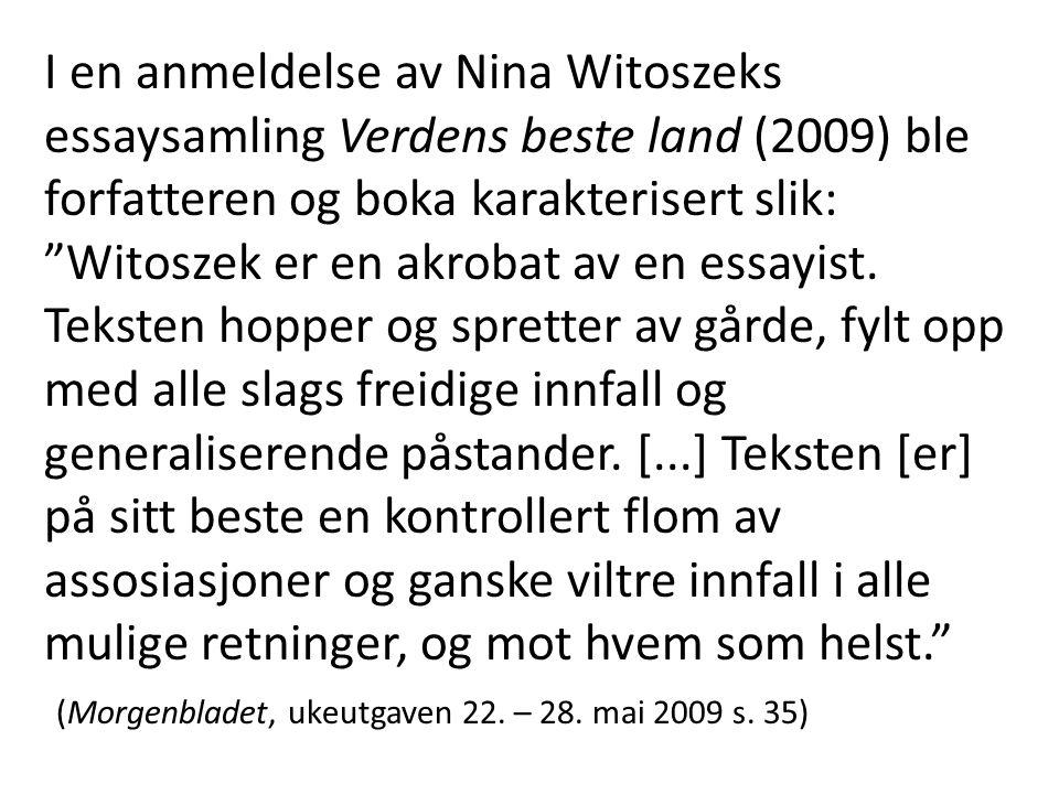 """I en anmeldelse av Nina Witoszeks essaysamling Verdens beste land (2009) ble forfatteren og boka karakterisert slik: """"Witoszek er en akrobat av en ess"""
