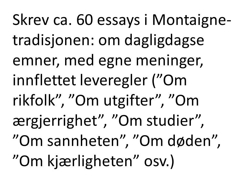 """Skrev ca. 60 essays i Montaigne- tradisjonen: om dagligdagse emner, med egne meninger, innflettet leveregler (""""Om rikfolk"""", """"Om utgifter"""", """"Om ærgjerr"""