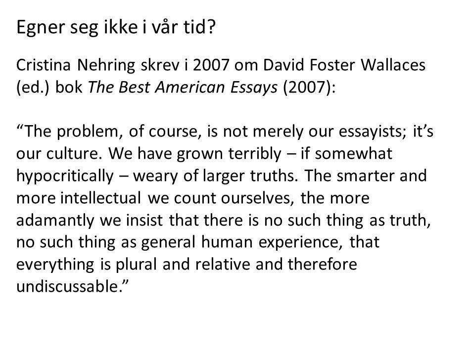 """Egner seg ikke i vår tid? Cristina Nehring skrev i 2007 om David Foster Wallaces (ed.) bok The Best American Essays (2007): """"The problem, of course, i"""