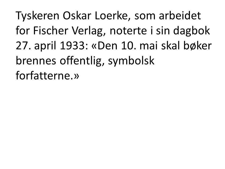 Tyskeren Oskar Loerke, som arbeidet for Fischer Verlag, noterte i sin dagbok 27. april 1933: «Den 10. mai skal bøker brennes offentlig, symbolsk forfa