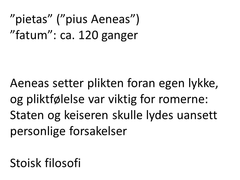 """""""pietas"""" (""""pius Aeneas"""") """"fatum"""": ca. 120 ganger Aeneas setter plikten foran egen lykke, og pliktfølelse var viktig for romerne: Staten og keiseren sk"""
