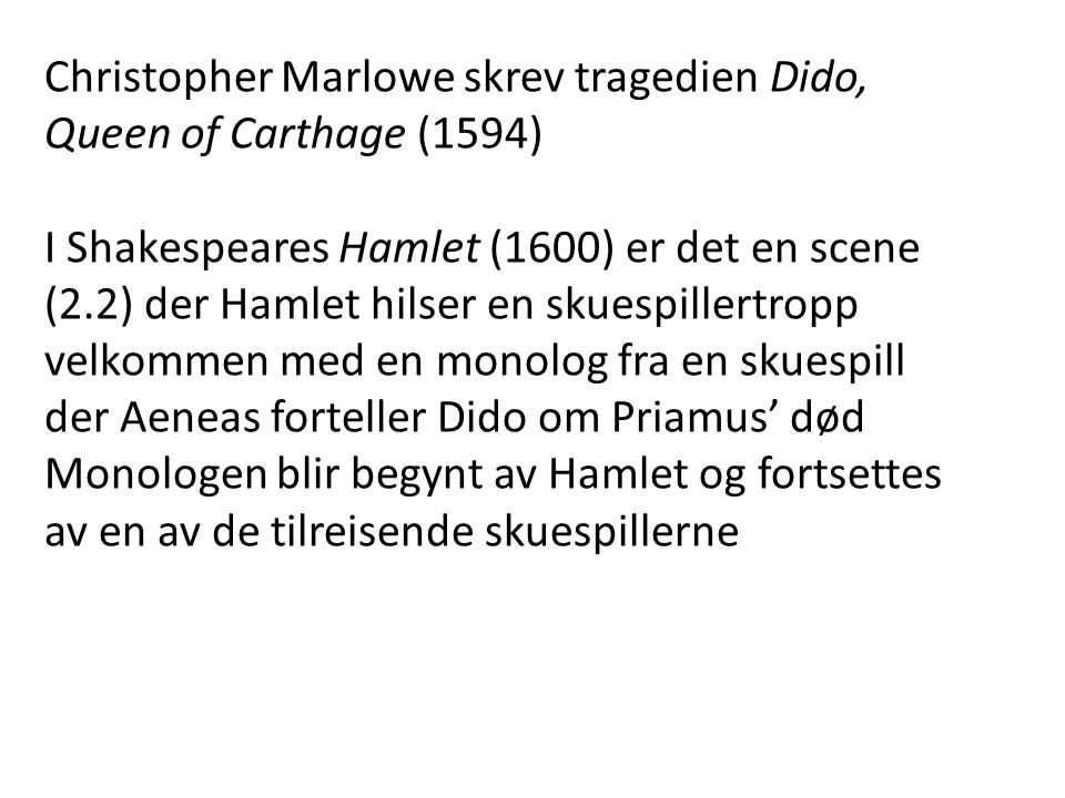 Christopher Marlowe skrev tragedien Dido, Queen of Carthage (1594) I Shakespeares Hamlet (1600) er det en scene (2.2) der Hamlet hilser en skuespiller