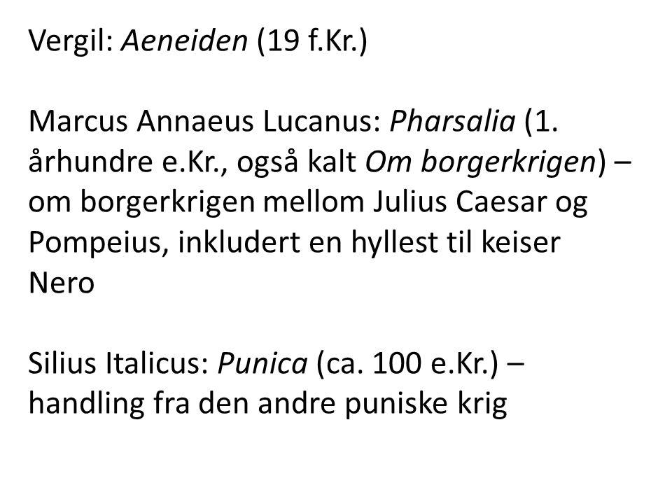 Vergil: Aeneiden (19 f.Kr.) Marcus Annaeus Lucanus: Pharsalia (1. århundre e.Kr., også kalt Om borgerkrigen) – om borgerkrigen mellom Julius Caesar og
