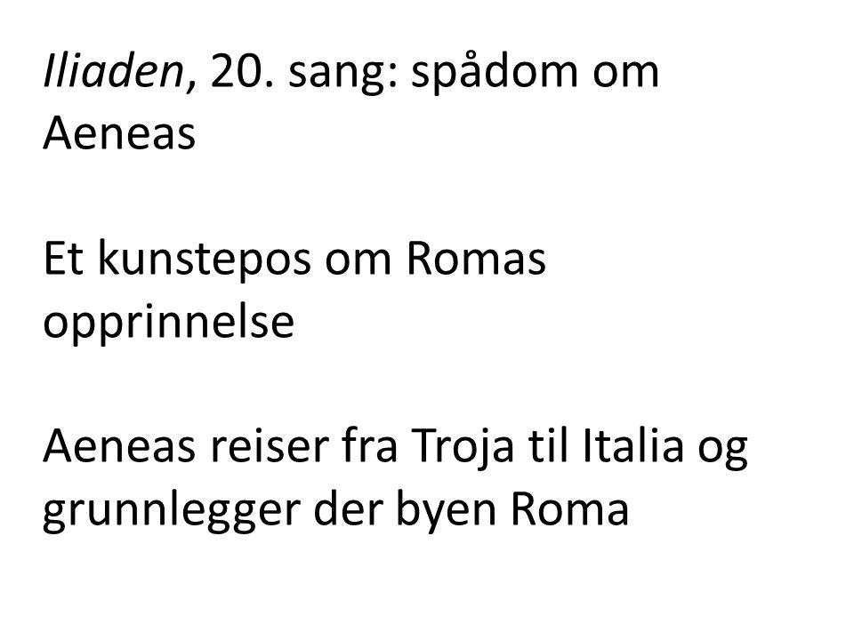 Iliaden, 20. sang: spådom om Aeneas Et kunstepos om Romas opprinnelse Aeneas reiser fra Troja til Italia og grunnlegger der byen Roma