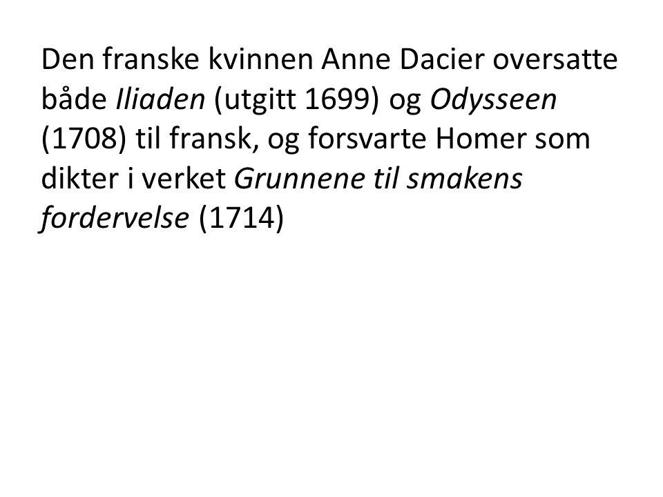 Den franske kvinnen Anne Dacier oversatte både Iliaden (utgitt 1699) og Odysseen (1708) til fransk, og forsvarte Homer som dikter i verket Grunnene til smakens fordervelse (1714)
