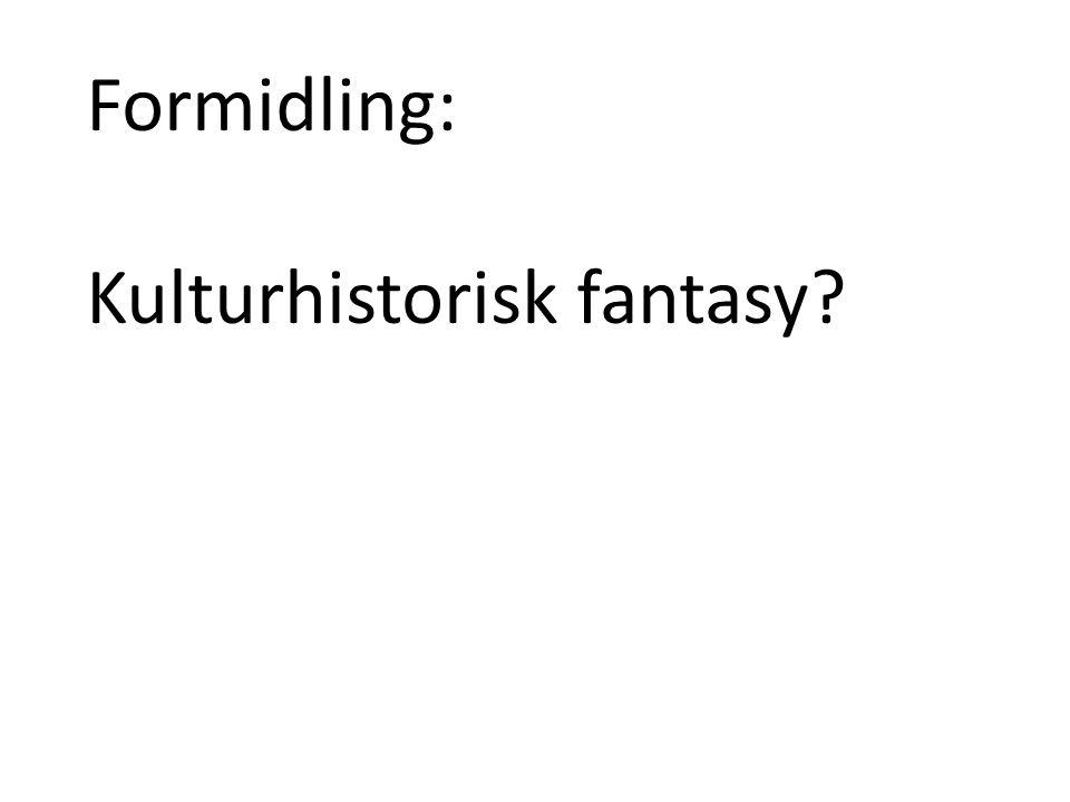 Formidling: Kulturhistorisk fantasy?