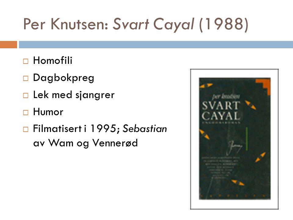 Per Knutsen: Svart Cayal (1988)  Homofili  Dagbokpreg  Lek med sjangrer  Humor  Filmatisert i 1995; Sebastian av Wam og Vennerød