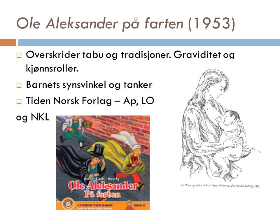 Ole Aleksander på farten (1953)  Overskrider tabu og tradisjoner. Graviditet og kjønnsroller.  Barnets synsvinkel og tanker  Tiden Norsk Forlag – A