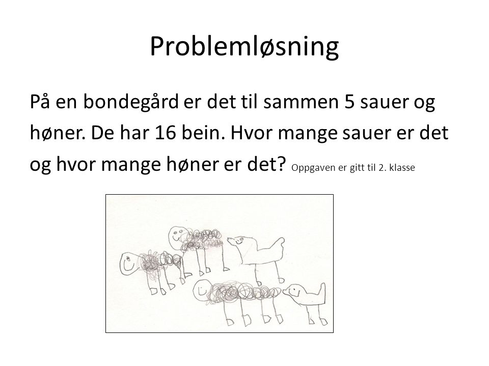 Problemløsning På en bondegård er det til sammen 5 sauer og høner. De har 16 bein. Hvor mange sauer er det og hvor mange høner er det? Oppgaven er git