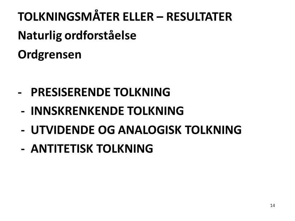 14 TOLKNINGSMÅTER ELLER – RESULTATER Naturlig ordforståelse Ordgrensen - PRESISERENDE TOLKNING - INNSKRENKENDE TOLKNING - UTVIDENDE OG ANALOGISK TOLKN