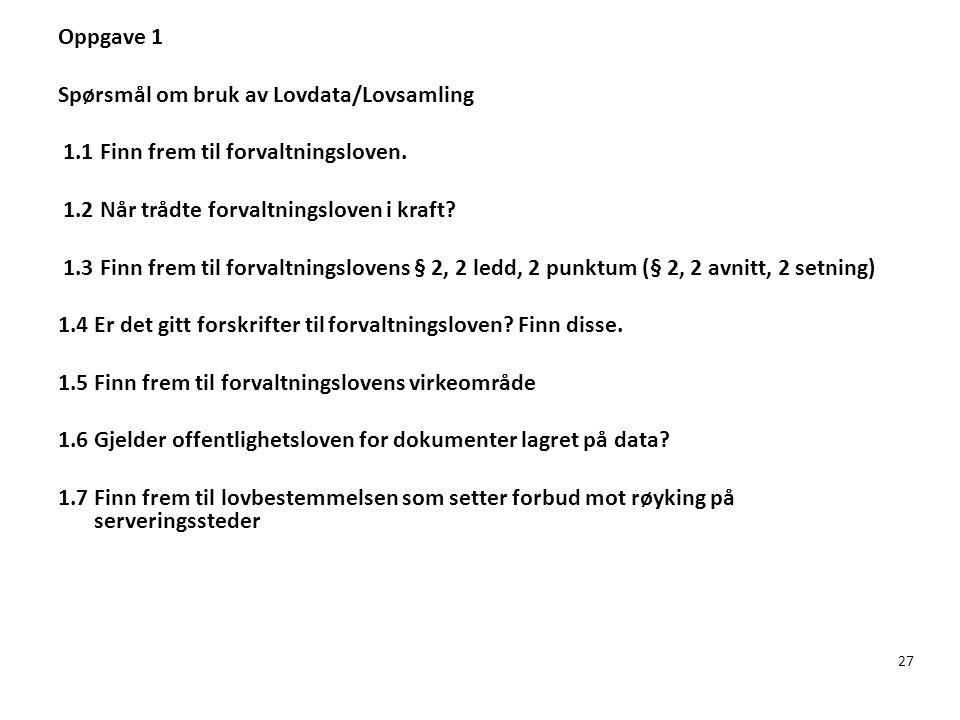27 Oppgave 1 Spørsmål om bruk av Lovdata/Lovsamling 1.1 Finn frem til forvaltningsloven. 1.2 Når trådte forvaltningsloven i kraft? 1.3 Finn frem til f