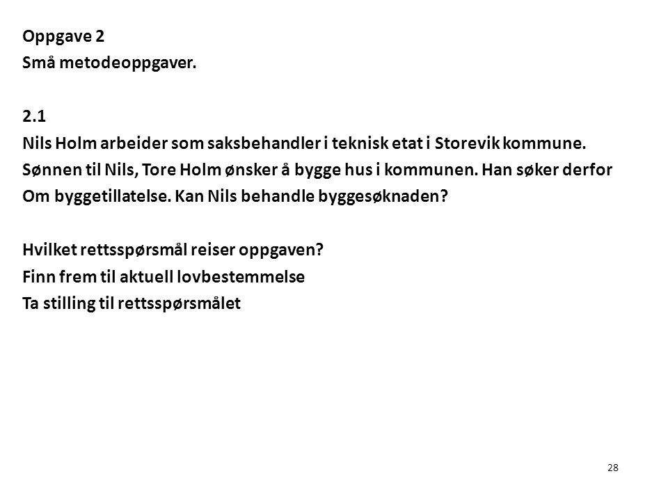 28 Oppgave 2 Små metodeoppgaver. 2.1 Nils Holm arbeider som saksbehandler i teknisk etat i Storevik kommune. Sønnen til Nils, Tore Holm ønsker å bygge