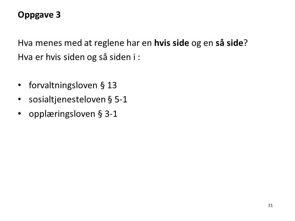 31 Oppgave 3 Hva menes med at reglene har en hvis side og en så side? Hva er hvis siden og så siden i : forvaltningsloven § 13 sosialtjenesteloven § 5