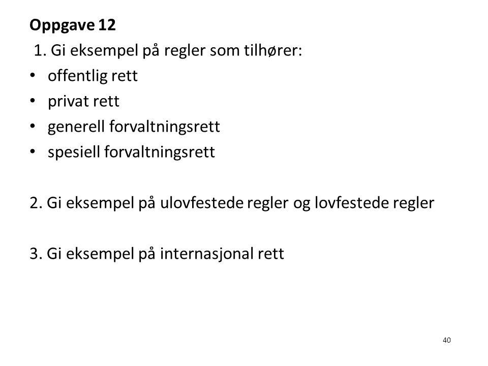 40 Oppgave 12 1. Gi eksempel på regler som tilhører: offentlig rett privat rett generell forvaltningsrett spesiell forvaltningsrett 2. Gi eksempel på
